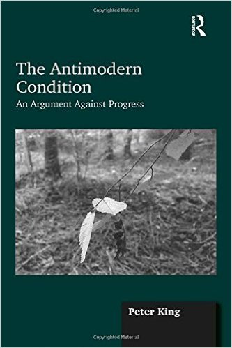 Peter King - Antimodern Condition - an Argument Against Progress - Routledge 2014