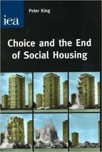 Peter King - Choice and the End of Social Housing - Institute of Economic Affairs 2006